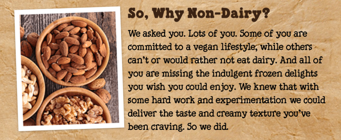 """We asked you. Lots of you. Some of you were committed to a vegan lifestyle, while others can't or would rather not eat dairy. And all of you are missing the indulgent frozen delights you wish you could enjoy. We knew that with some hard work and experimentation we could deliver the taste and creamy texture you've been craving. So we did."""